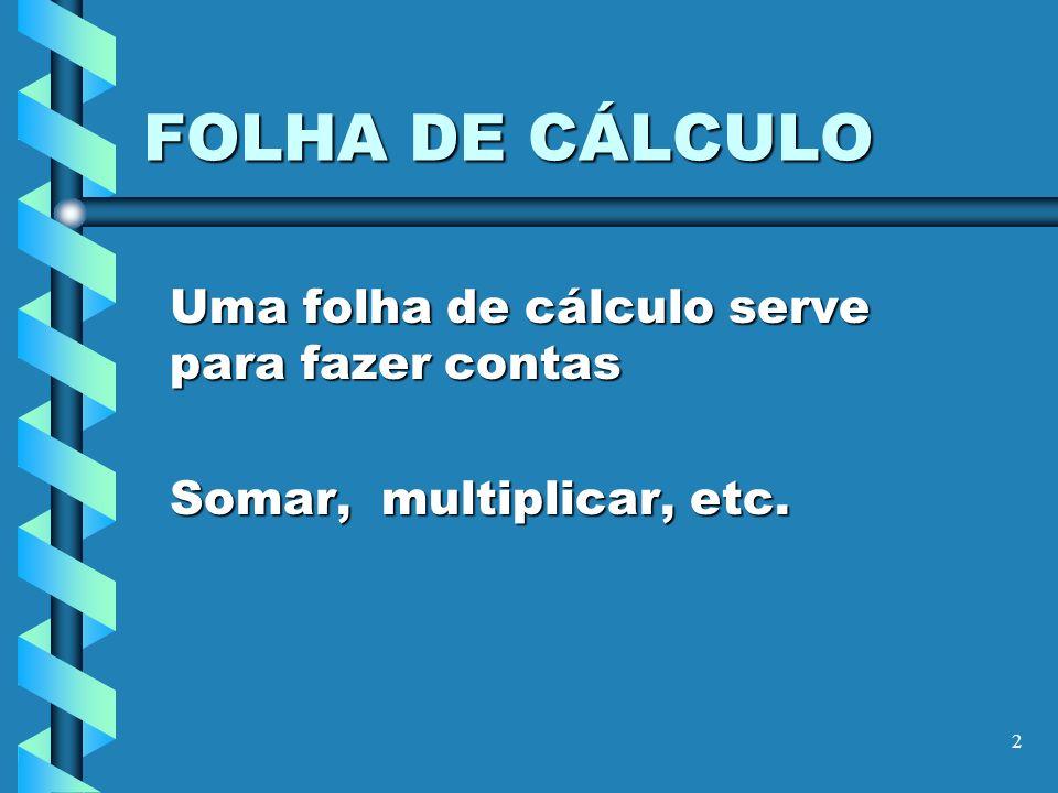 Uma folha de cálculo serve para fazer contas Somar, multiplicar, etc.