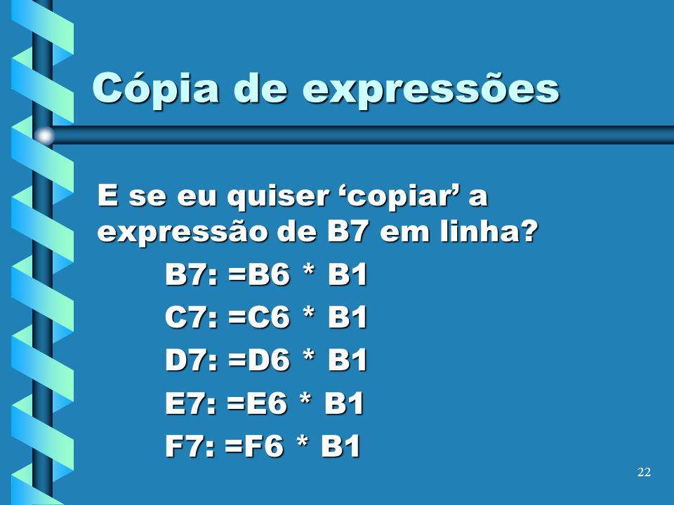 Cópia de expressões E se eu quiser 'copiar' a expressão de B7 em linha B7: =B6 * B1. C7: =C6 * B1.
