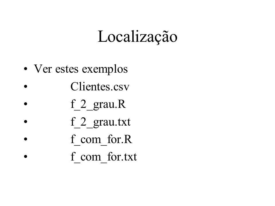 Localização Ver estes exemplos Clientes.csv f_2_grau.R f_2_grau.txt