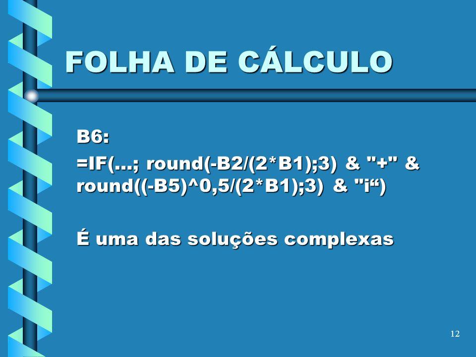 FOLHA DE CÁLCULO B6: =IF(…; round(-B2/(2*B1);3) & + & round((-B5)^0,5/(2*B1);3) & i ) É uma das soluções complexas.
