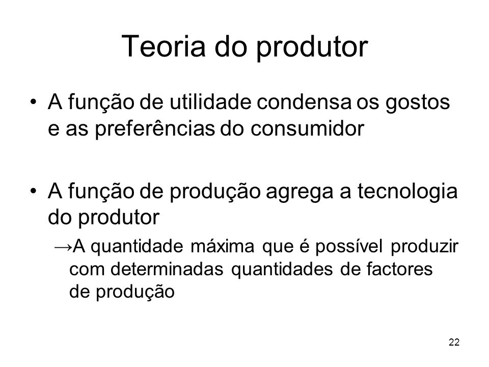 Teoria do produtor A função de utilidade condensa os gostos e as preferências do consumidor. A função de produção agrega a tecnologia do produtor.