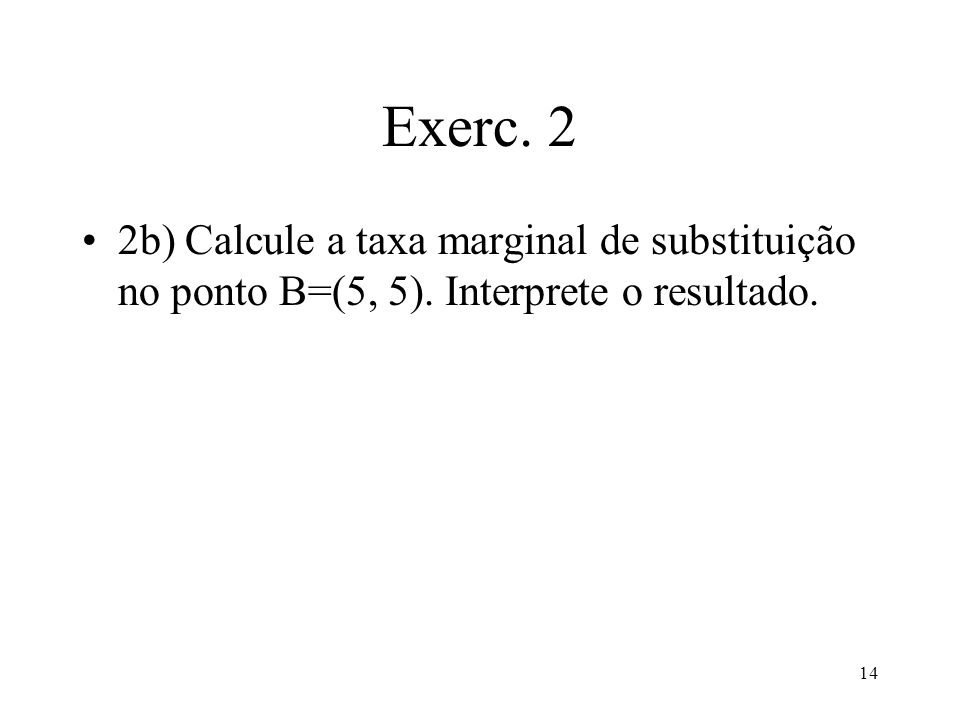 Exerc. 2 2b) Calcule a taxa marginal de substituição no ponto B=(5, 5). Interprete o resultado.