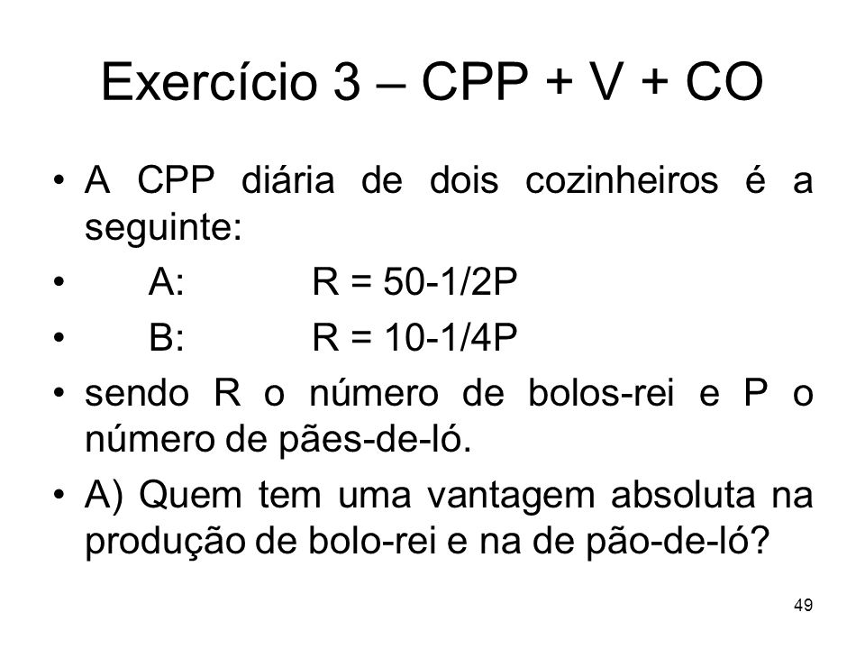 Exercício 3 – CPP + V + CO A CPP diária de dois cozinheiros é a seguinte: A: R = 50-1/2P. B: R = 10-1/4P.