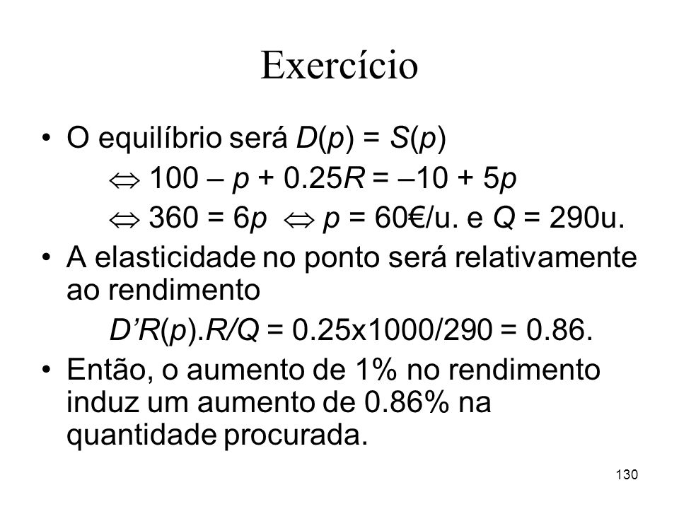 Exercício O equilíbrio será D(p) = S(p)  100 – p + 0.25R = –10 + 5p