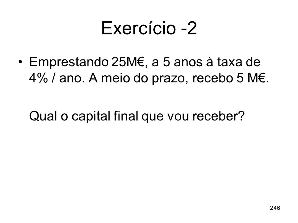 Exercício -2 Emprestando 25M€, a 5 anos à taxa de 4% / ano.