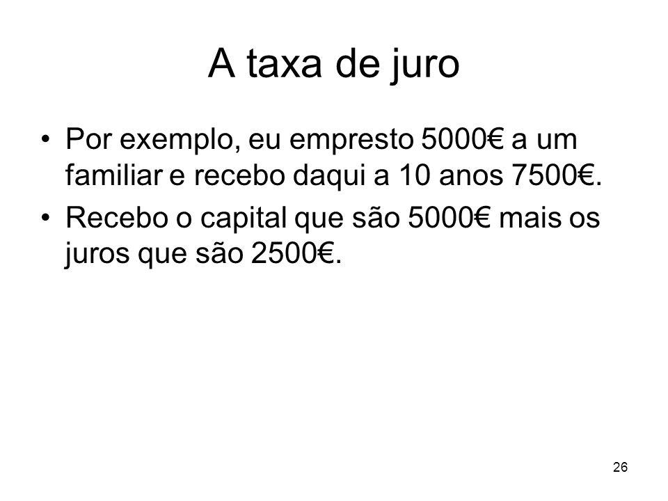 A taxa de juro Por exemplo, eu empresto 5000€ a um familiar e recebo daqui a 10 anos 7500€.