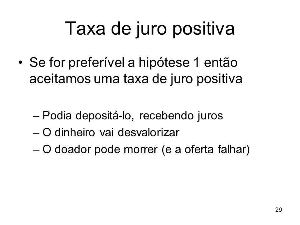 Taxa de juro positiva Se for preferível a hipótese 1 então aceitamos uma taxa de juro positiva. Podia depositá-lo, recebendo juros.