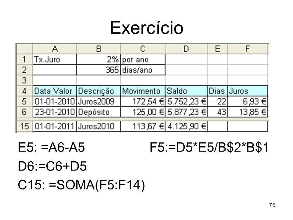Exercício E5: =A6-A5 F5:=D5*E5/B$2*B$1 D6:=C6+D5 C15: =SOMA(F5:F14) 75