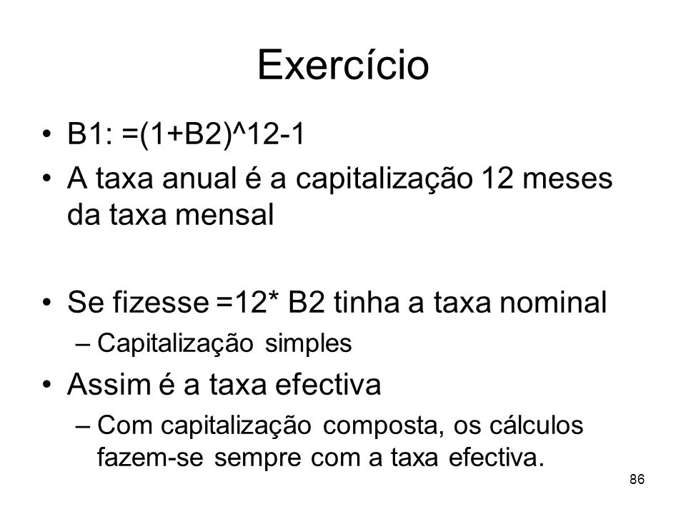 Exercício B1: =(1+B2)^12-1. A taxa anual é a capitalização 12 meses da taxa mensal. Se fizesse =12* B2 tinha a taxa nominal.