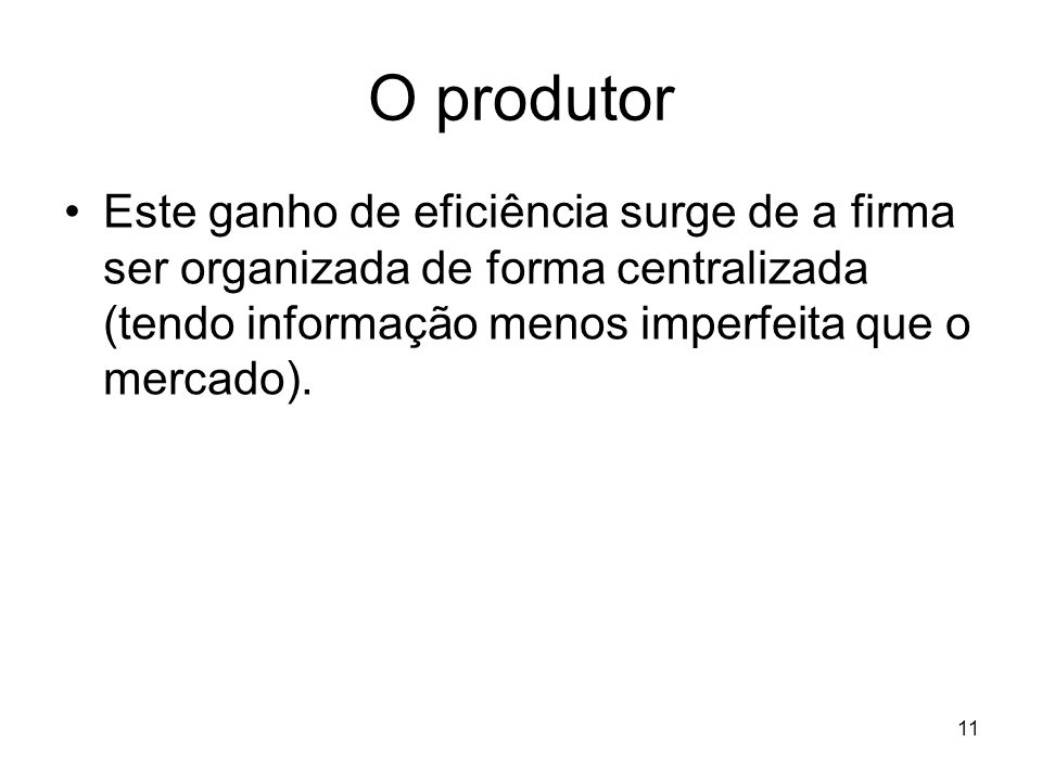 O produtorEste ganho de eficiência surge de a firma ser organizada de forma centralizada (tendo informação menos imperfeita que o mercado).