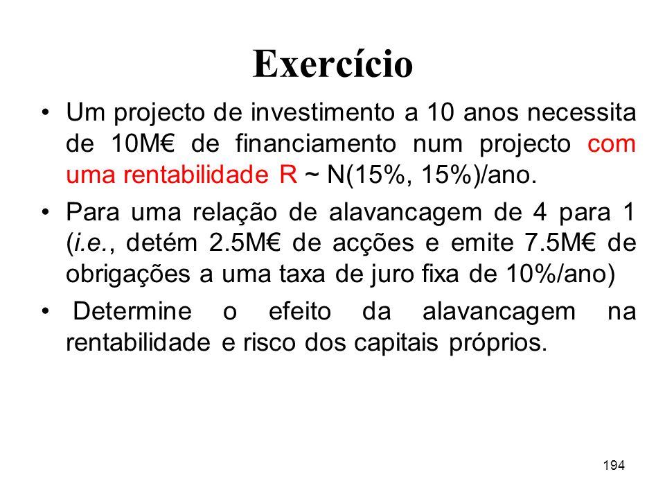 Exercício Um projecto de investimento a 10 anos necessita de 10M€ de financiamento num projecto com uma rentabilidade R ~ N(15%, 15%)/ano.
