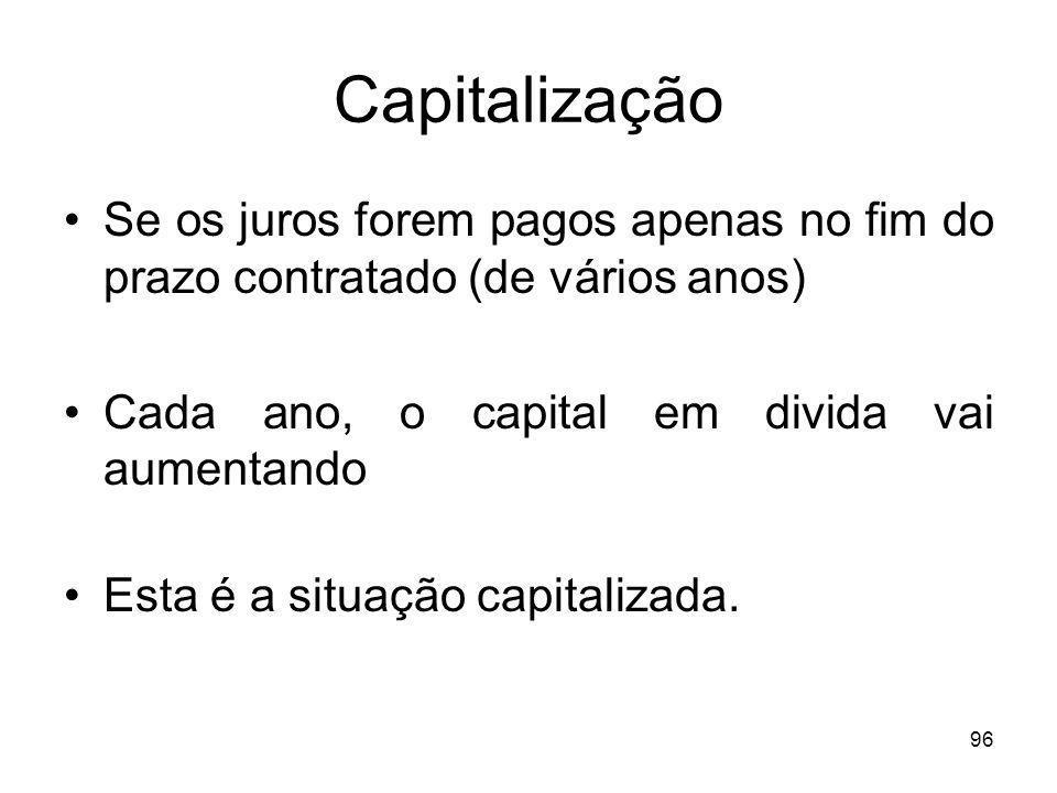 Capitalização Se os juros forem pagos apenas no fim do prazo contratado (de vários anos) Cada ano, o capital em divida vai aumentando.