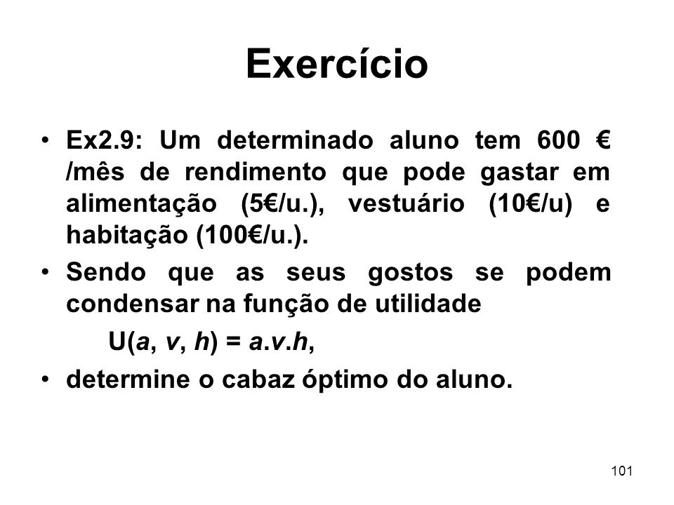 Exercício Ex2.9: Um determinado aluno tem 600 € /mês de rendimento que pode gastar em alimentação (5€/u.), vestuário (10€/u) e habitação (100€/u.).