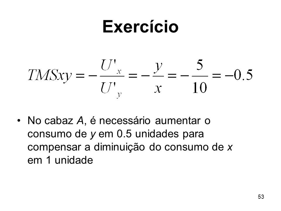Exercício No cabaz A, é necessário aumentar o consumo de y em 0.5 unidades para compensar a diminuição do consumo de x em 1 unidade.
