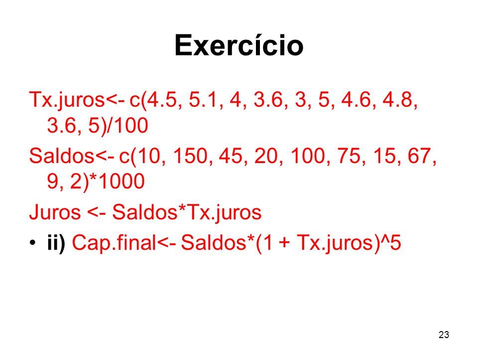 Exercício Tx.juros<- c(4.5, 5.1, 4, 3.6, 3, 5, 4.6, 4.8, 3.6, 5)/100. Saldos<- c(10, 150, 45, 20, 100, 75, 15, 67, 9, 2)*1000.