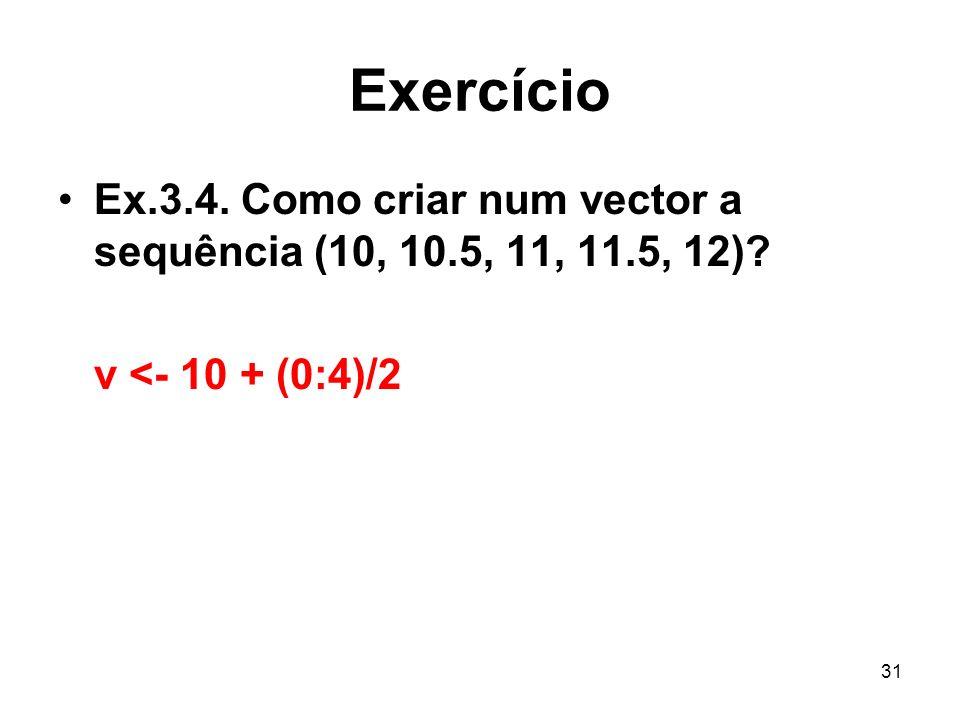 Exercício Ex.3.4. Como criar num vector a sequência (10, 10.5, 11, 11.5, 12) v <- 10 + (0:4)/2
