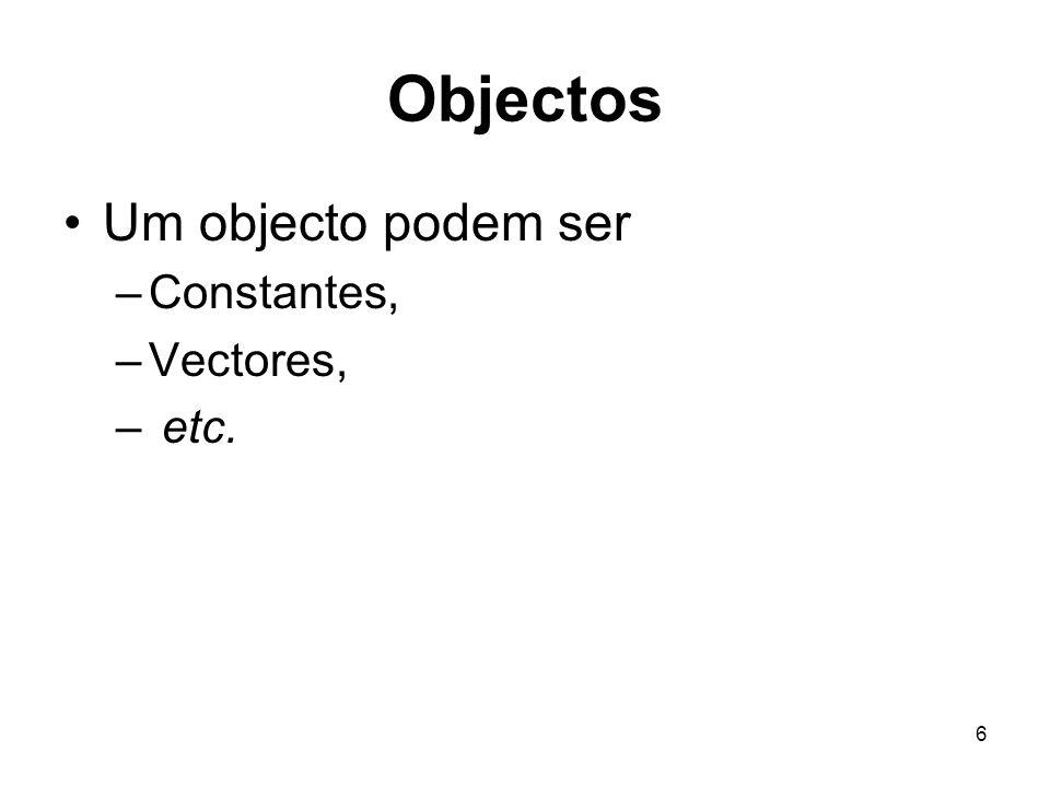 Objectos Um objecto podem ser Constantes, Vectores, etc.