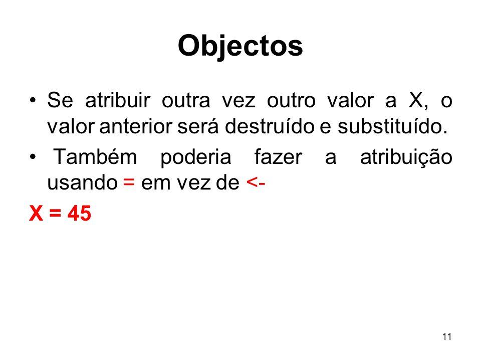 Objectos Se atribuir outra vez outro valor a X, o valor anterior será destruído e substituído.
