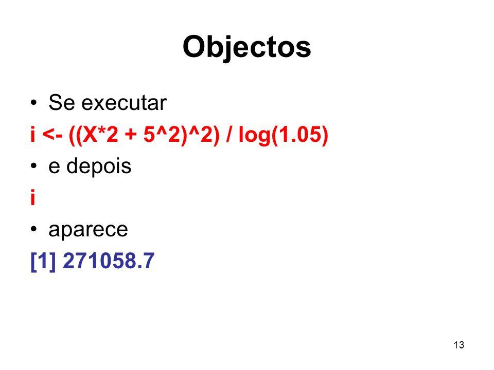Objectos Se executar i <- ((X*2 + 5^2)^2) / log(1.05) e depois i