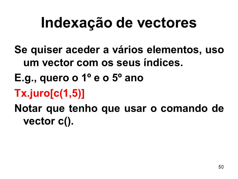Indexação de vectores Se quiser aceder a vários elementos, uso um vector com os seus índices. E.g., quero o 1º e o 5º ano.