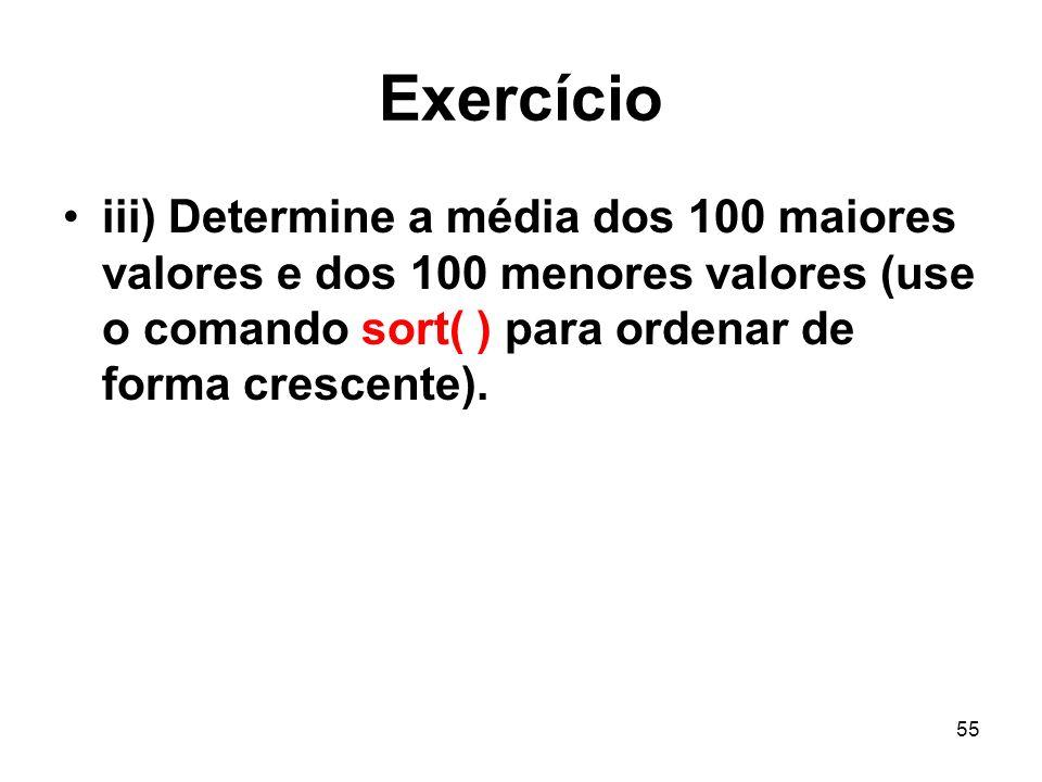 Exercício iii) Determine a média dos 100 maiores valores e dos 100 menores valores (use o comando sort( ) para ordenar de forma crescente).