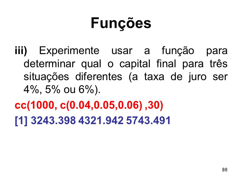 Funções iii) Experimente usar a função para determinar qual o capital final para três situações diferentes (a taxa de juro ser 4%, 5% ou 6%).