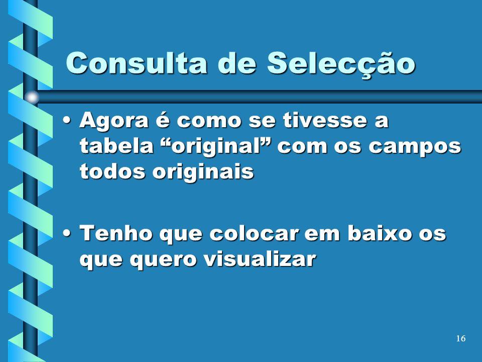 Consulta de SelecçãoAgora é como se tivesse a tabela original com os campos todos originais.