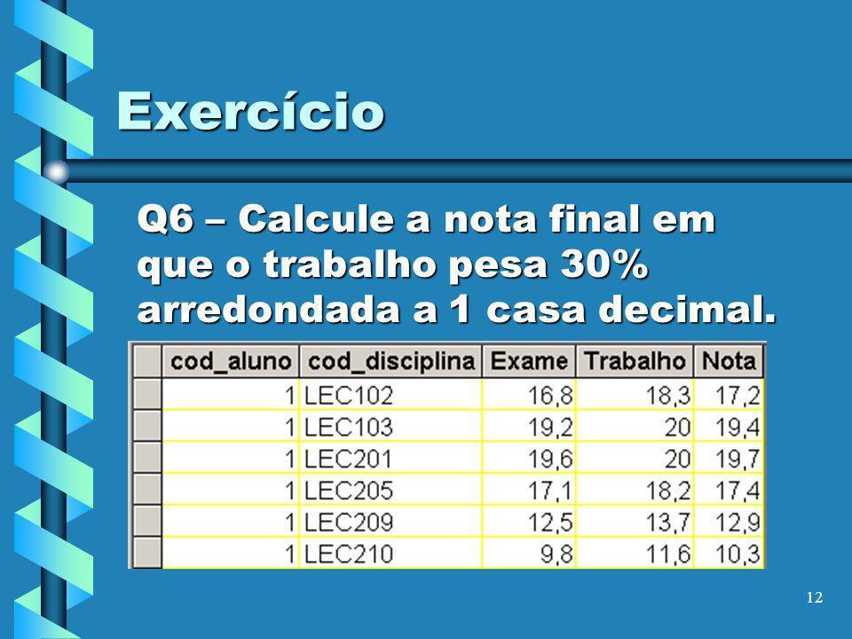 Exercício Q6 – Calcule a nota final em que o trabalho pesa 30% arredondada a 1 casa decimal.