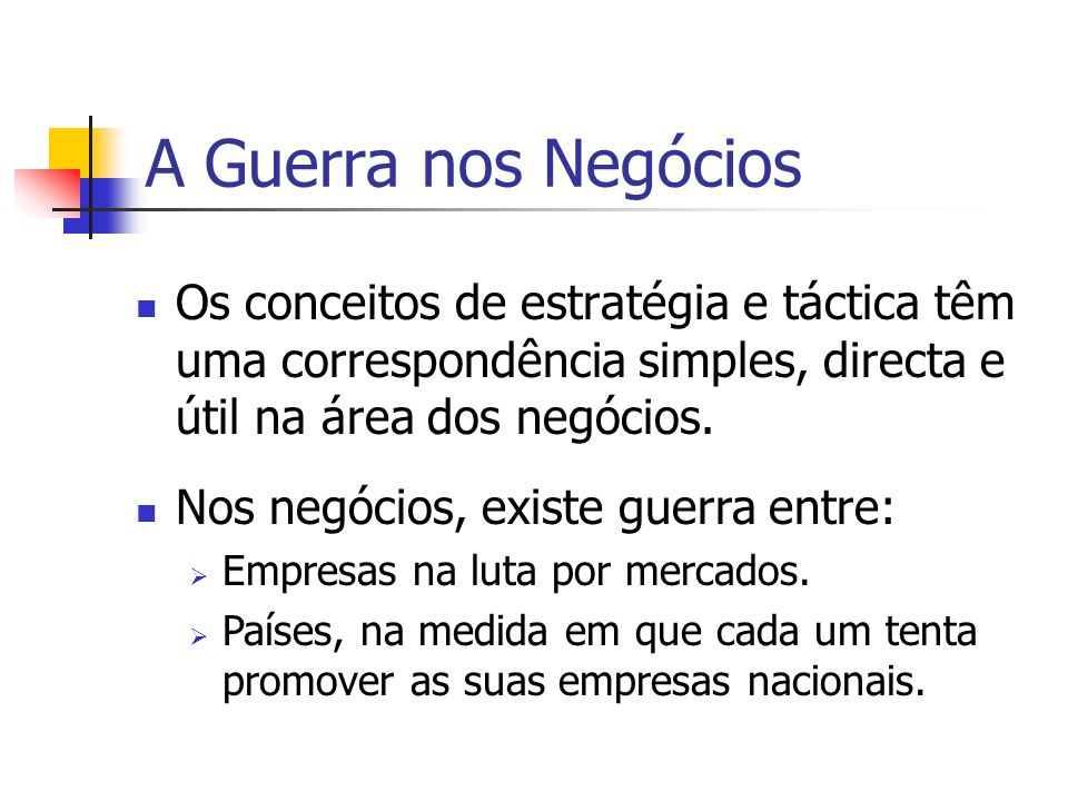 A Guerra nos NegóciosOs conceitos de estratégia e táctica têm uma correspondência simples, directa e útil na área dos negócios.