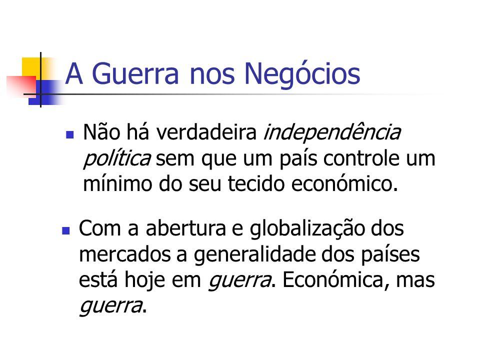 A Guerra nos Negócios Não há verdadeira independência política sem que um país controle um mínimo do seu tecido económico.