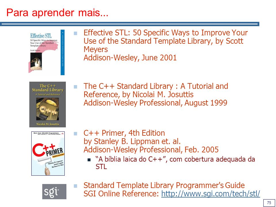 Para aprender mais...Effective STL: 50 Specific Ways to Improve Your Use of the Standard Template Library, by Scott Meyers Addison-Wesley, June 2001.