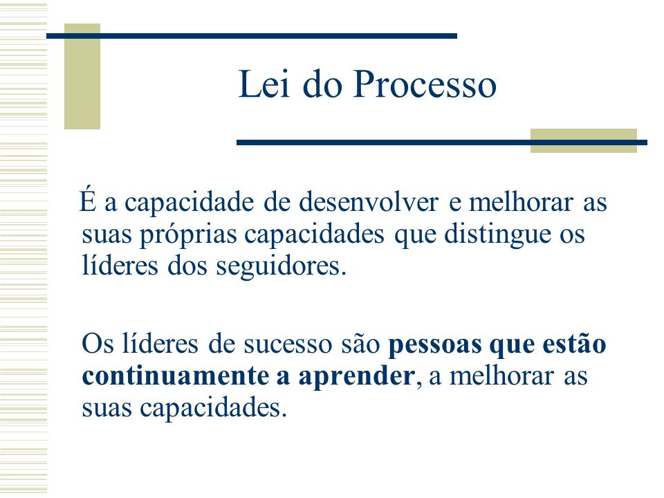 Lei do ProcessoÉ a capacidade de desenvolver e melhorar as suas próprias capacidades que distingue os líderes dos seguidores.