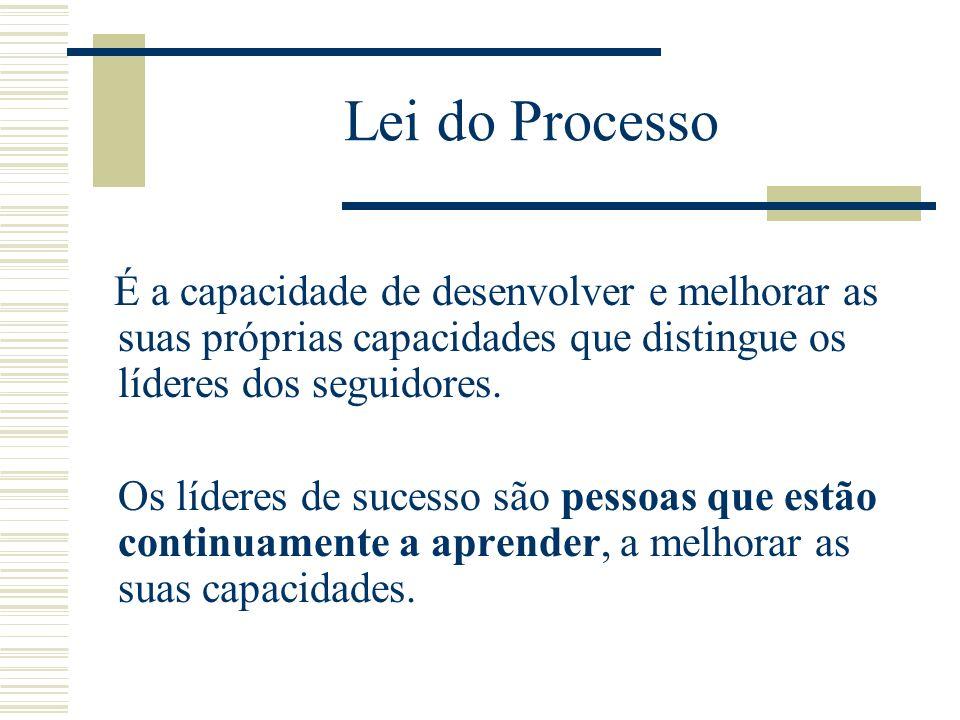 Lei do Processo É a capacidade de desenvolver e melhorar as suas próprias capacidades que distingue os líderes dos seguidores.
