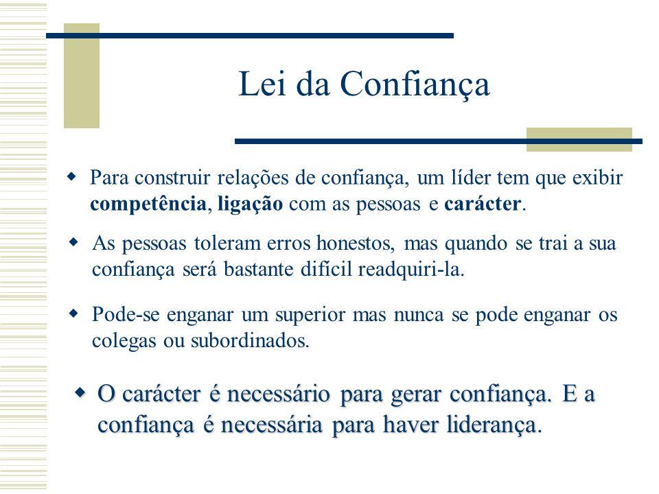 Lei da Confiança Para construir relações de confiança, um líder tem que exibir competência, ligação com as pessoas e carácter.