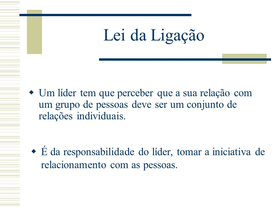 Lei da Ligação Um líder tem que perceber que a sua relação com um grupo de pessoas deve ser um conjunto de relações individuais.
