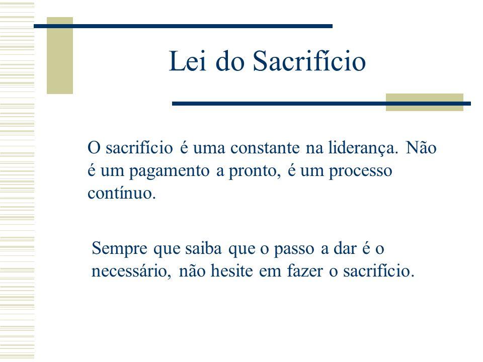 Lei do Sacrifício O sacrifício é uma constante na liderança. Não é um pagamento a pronto, é um processo contínuo.