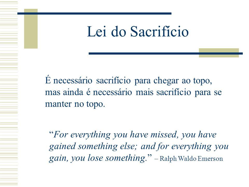 Lei do Sacrifício É necessário sacrifício para chegar ao topo, mas ainda é necessário mais sacrifício para se manter no topo.