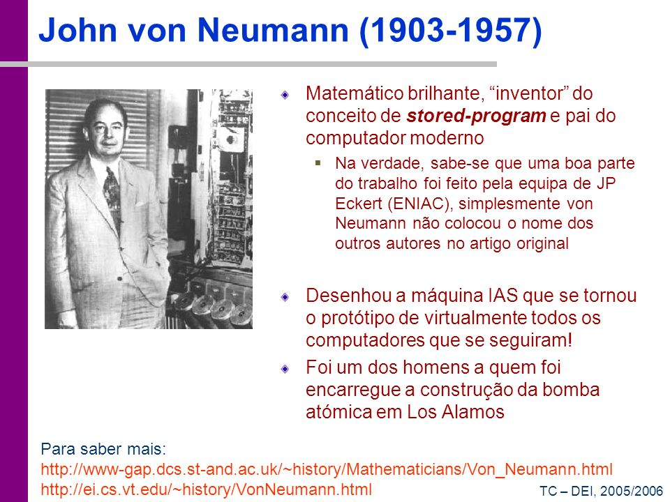 John von Neumann (1903-1957) Matemático brilhante, inventor do conceito de stored-program e pai do computador moderno.