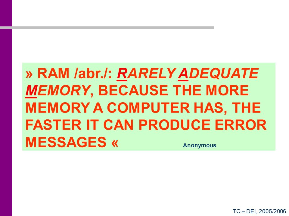 » RAM /abr./: RARELY ADEQUATE MEMORY, BECAUSE THE MORE MEMORY A COMPUTER HAS, THE FASTER IT CAN PRODUCE ERROR MESSAGES « Anonymous
