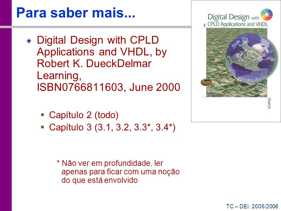 Para saber mais... Digital Design with CPLD Applications and VHDL, by Robert K. DueckDelmar Learning, ISBN0766811603, June 2000.