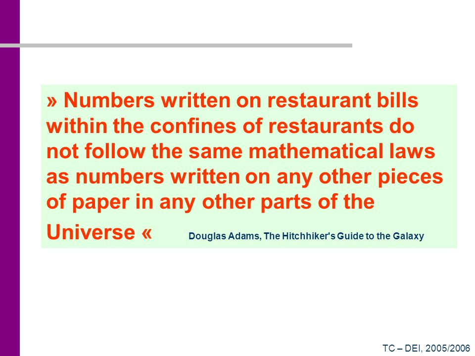 » Numbers written on restaurant bills within the confines of restaurants do not follow the same mathematical laws as numbers written on any other pieces of paper in any other parts of the Universe « Douglas Adams, The Hitchhiker s Guide to the Galaxy
