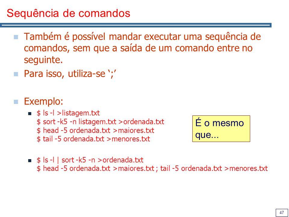 Sequência de comandos Também é possível mandar executar uma sequência de comandos, sem que a saída de um comando entre no seguinte.
