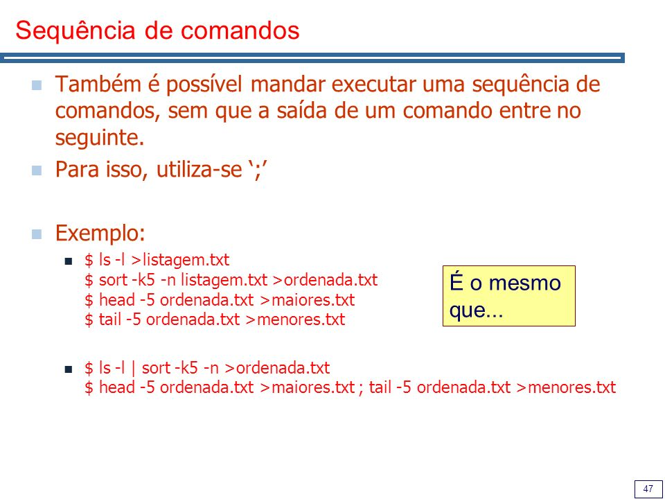 Sequência de comandosTambém é possível mandar executar uma sequência de comandos, sem que a saída de um comando entre no seguinte.