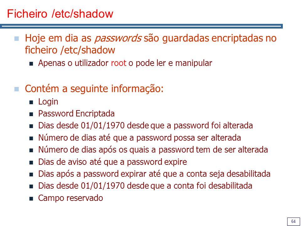 Ficheiro /etc/shadow Hoje em dia as passwords são guardadas encriptadas no ficheiro /etc/shadow. Apenas o utilizador root o pode ler e manipular.