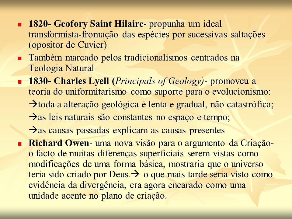 1820- Geofory Saint Hilaire- propunha um ideal transformista-fromação das espécies por sucessivas saltações (opositor de Cuvier)