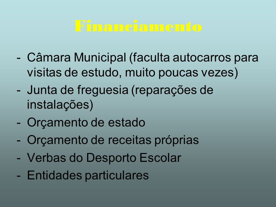 FinanciamentoCâmara Municipal (faculta autocarros para visitas de estudo, muito poucas vezes) Junta de freguesia (reparações de instalações)
