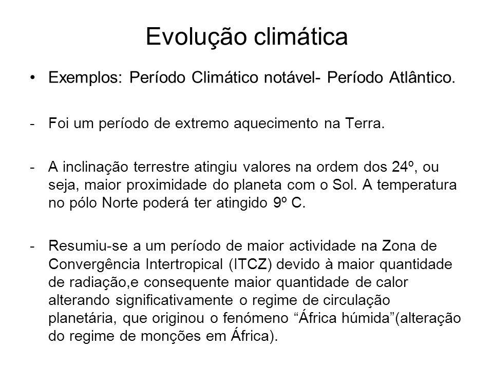 Evolução climática Exemplos: Período Climático notável- Período Atlântico. Foi um período de extremo aquecimento na Terra.