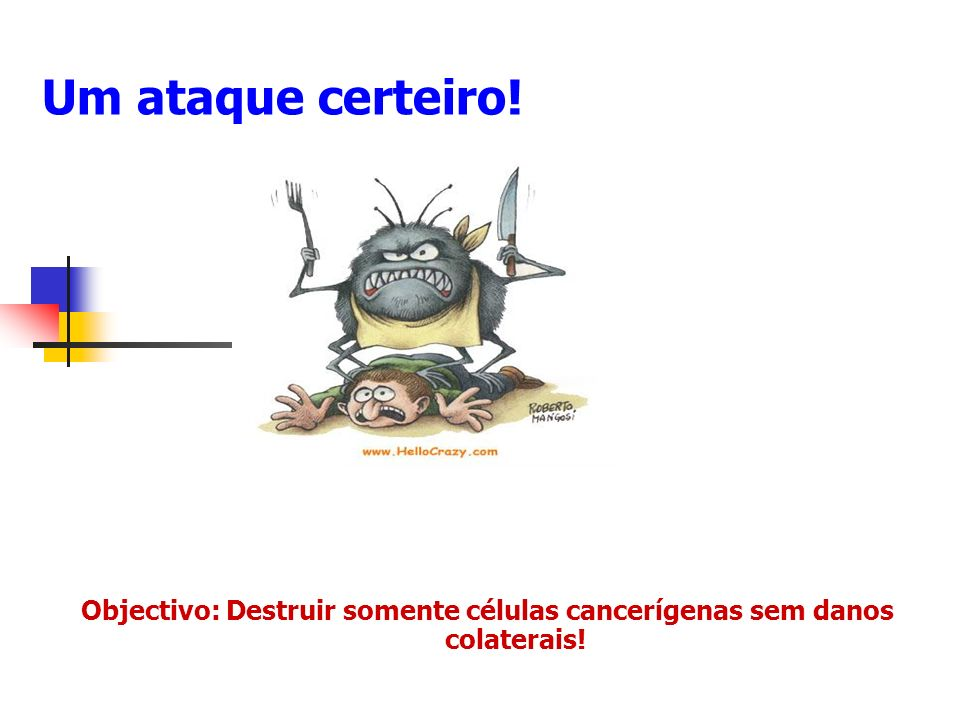 Objectivo: Destruir somente células cancerígenas sem danos colaterais!