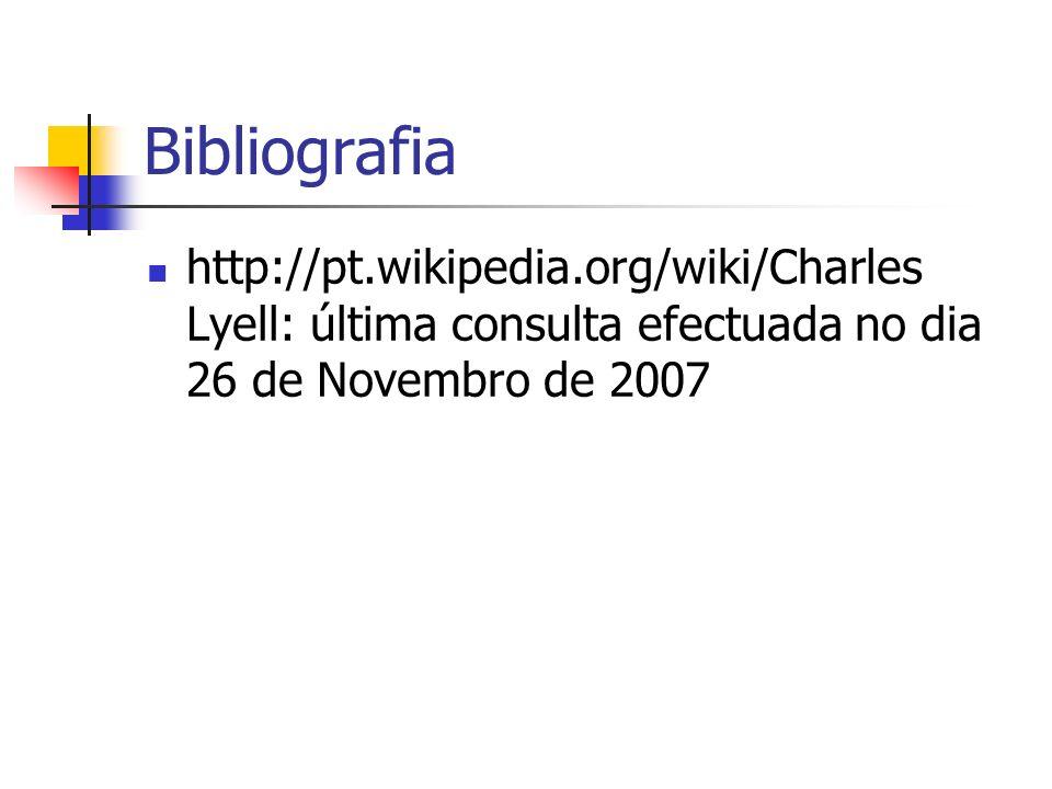 Bibliografia http://pt.wikipedia.org/wiki/Charles Lyell: última consulta efectuada no dia 26 de Novembro de 2007.