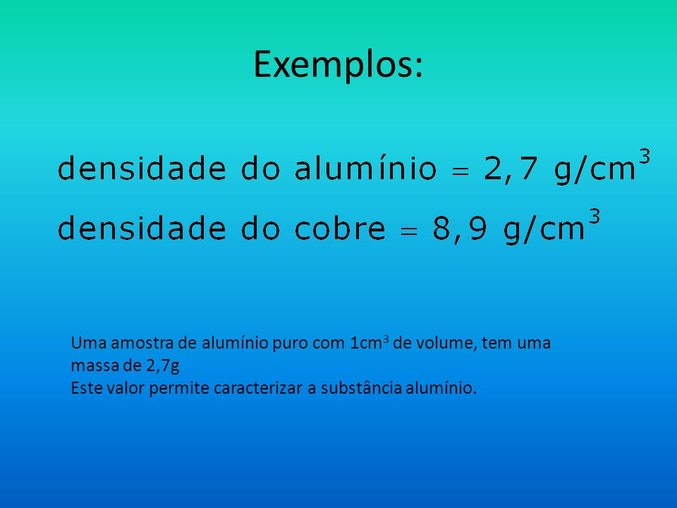 Exemplos:Uma amostra de alumínio puro com 1cm3 de volume, tem uma massa de 2,7g.